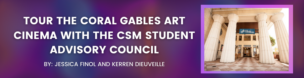 Tour the Coral Gables Art Cinema with the CSM Student Advisory Council By: Jessica Finol and Kerren Dieuveille